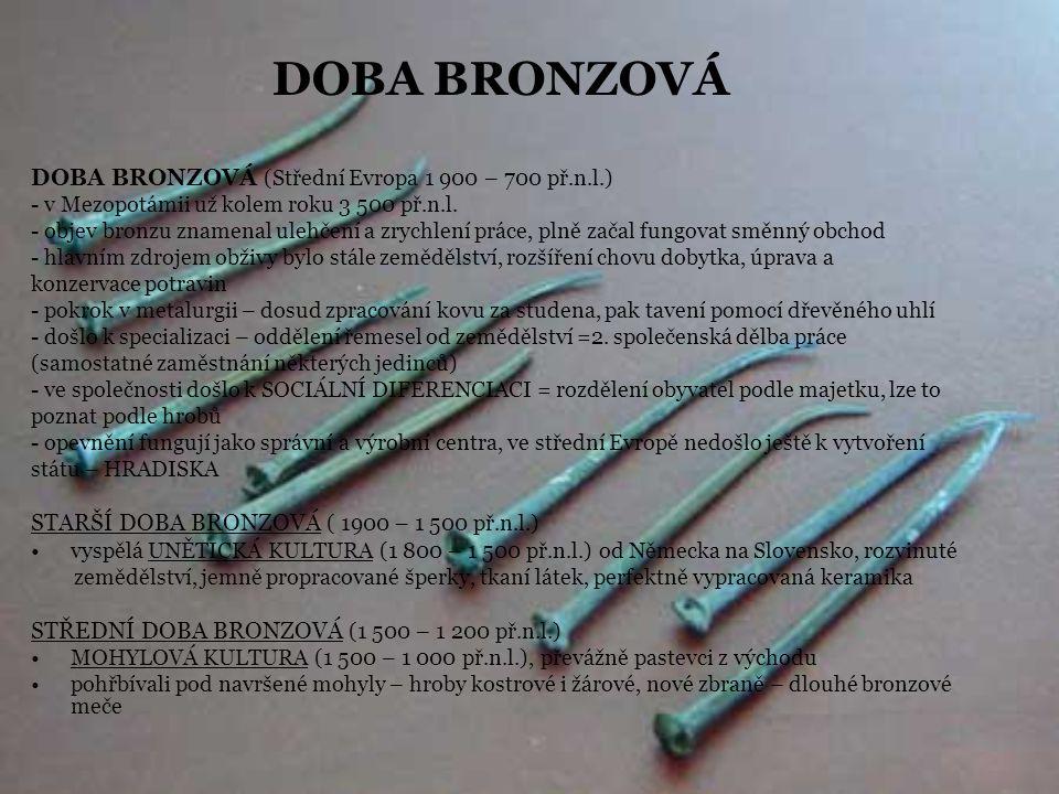 DOBA BRONZOVÁ DOBA BRONZOVÁ (Střední Evropa 1 900 – 700 př.n.l.) - v Mezopotámii už kolem roku 3 500 př.n.l. - objev bronzu znamenal ulehčení a zrychl