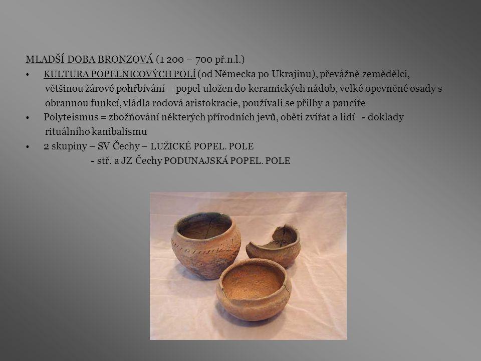 MLADŠÍ DOBA BRONZOVÁ (1 200 – 700 př.n.l.) KULTURA POPELNICOVÝCH POLÍ (od Německa po Ukrajinu), převážně zemědělci, většinou žárové pohřbívání – popel