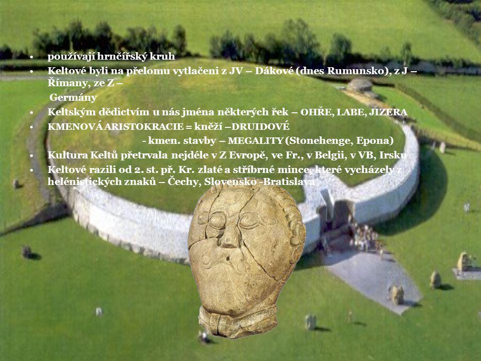 používají hrnčířský kruh Keltové byli na přelomu vytlačeni z JV – Dákové (dnes Rumunsko), z J – Římany, ze Z – Germány Keltským dědictvím u nás jména