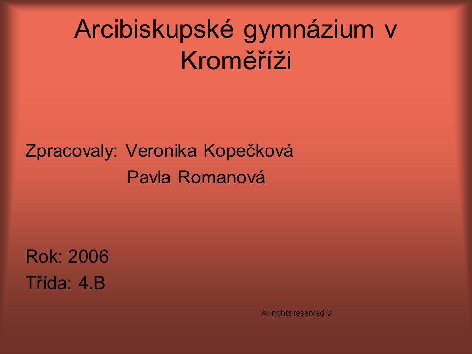 Arcibiskupské gymnázium v Kroměříži Zpracovaly: Veronika Kopečková Pavla Romanová Rok: 2006 Třída: 4.B All rights reserved