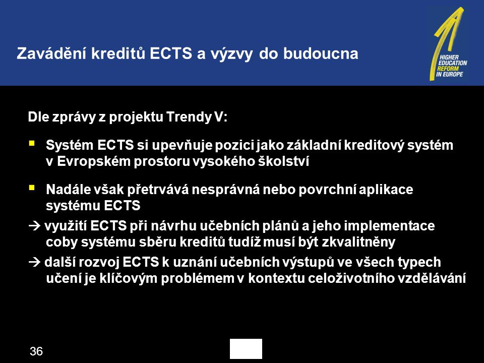 Dle zprávy z projektu Trendy V:  Systém ECTS si upevňuje pozici jako základní kreditový systém v Evropském prostoru vysokého školství  Nadále však přetrvává nesprávná nebo povrchní aplikace systému ECTS  využití ECTS při návrhu učebních plánů a jeho implementace coby systému sběru kreditů tudíž musí být zkvalitněny  další rozvoj ECTS k uznání učebních výstupů ve všech typech učení je klíčovým problémem v kontextu celoživotního vzdělávání Zavádění kreditů ECTS a výzvy do budoucna 36