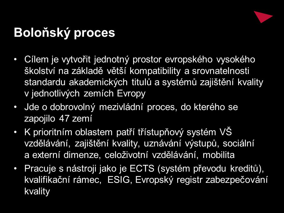 Boloňský proces Cílem je vytvořit jednotný prostor evropského vysokého školství na základě větší kompatibility a srovnatelnosti standardu akademických