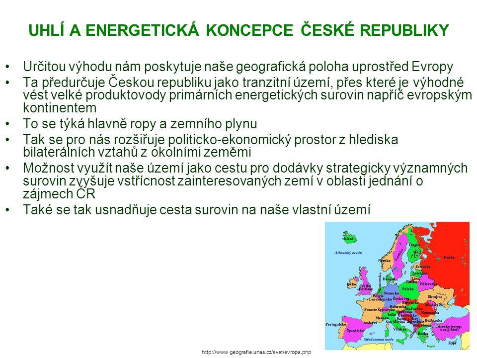 UHLÍ A ENERGETICKÁ KONCEPCE ČESKÉ REPUBLIKY Určitou výhodu nám poskytuje naše geografická poloha uprostřed Evropy Ta předurčuje Českou republiku jako tranzitní území, přes které je výhodné vést velké produktovody primárních energetických surovin napříč evropským kontinentem To se týká hlavně ropy a zemního plynu Tak se pro nás rozšiřuje politicko-ekonomický prostor z hlediska bilaterálních vztahů z okolními zeměmi Možnost využít naše území jako cestu pro dodávky strategicky významných surovin zvyšuje vstřícnost zainteresovaných zemí v oblasti jednání o zájmech ČR Také se tak usnadňuje cesta surovin na naše vlastní území http://www.geografie.unas.cz/svet/evropa.php