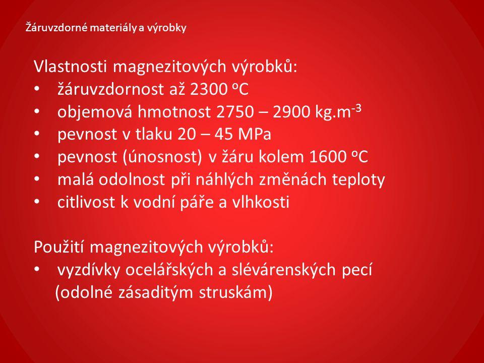 Žáruvzdorné materiály a výrobky Vlastnosti magnezitových výrobků: žáruvzdornost až 2300 o C objemová hmotnost 2750 – 2900 kg.m -3 pevnost v tlaku 20 –