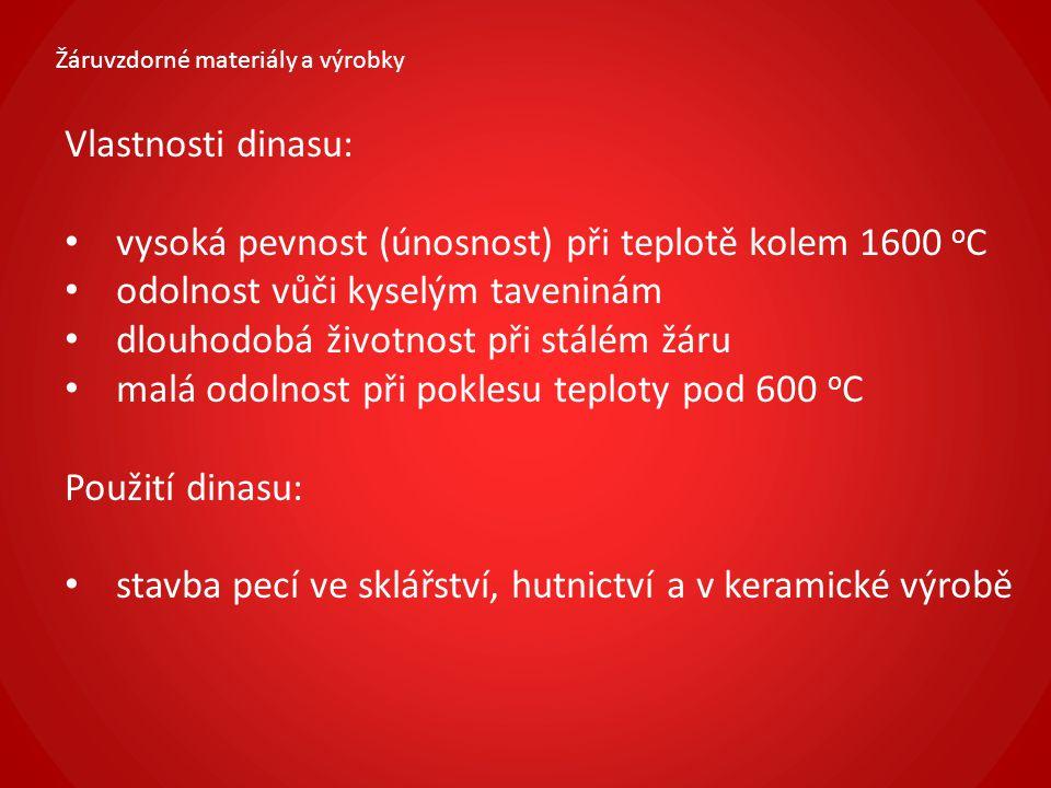 Žáruvzdorné materiály a výrobky Vlastnosti dinasu: vysoká pevnost (únosnost) při teplotě kolem 1600 o C odolnost vůči kyselým taveninám dlouhodobá živ