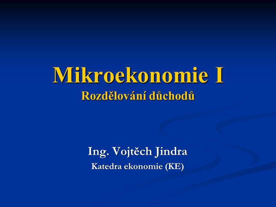 Mikroekonomie I Rozdělování důchodů Ing. Vojtěch JindraIng. Vojtěch Jindra Katedra ekonomie (KE)Katedra ekonomie (KE)