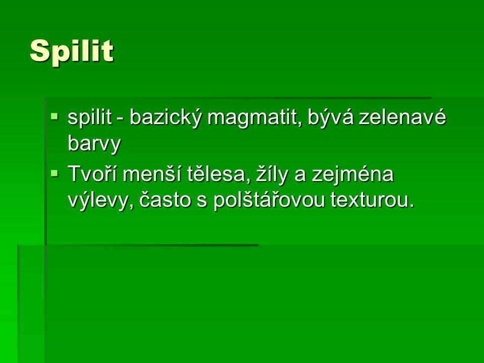 Spilit  spilit - bazický magmatit, bývá zelenavé barvy  Tvoří menší tělesa, žíly a zejména výlevy, často s polštářovou texturou.