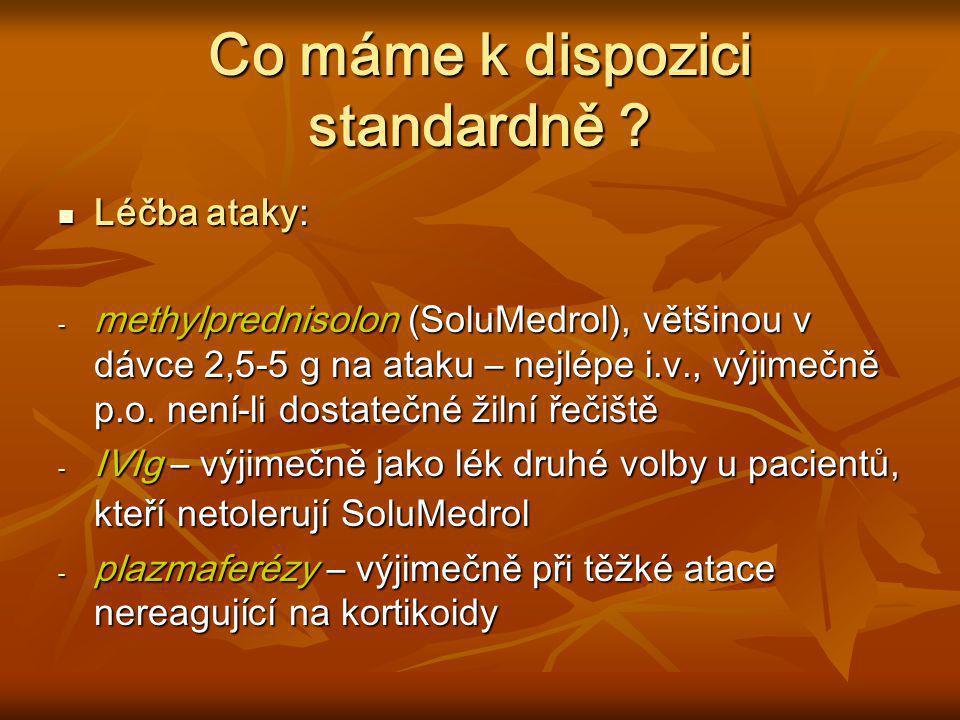 Co máme k dispozici standardně ? Léčba ataky: Léčba ataky: - methylprednisolon (SoluMedrol), většinou v dávce 2,5-5 g na ataku – nejlépe i.v., výjimeč