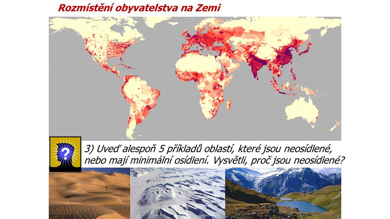 Rozmístění obyvatelstva na Zemi 3) Uveď alespoň 5 příkladů oblastí, které jsou neosídlené, nebo mají minimální osídlení. Vysvětli, proč jsou neosídlen