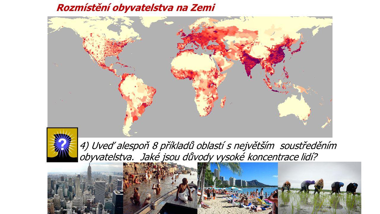 Rozmístění obyvatelstva na Zemi 4) Uveď alespoň 8 příkladů oblastí s největším soustředěním obyvatelstva. Jaké jsou důvody vysoké koncentrace lidí?