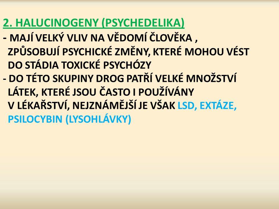 2. HALUCINOGENY (PSYCHEDELIKA) - MAJÍ VELKÝ VLIV NA VĚDOMÍ ČLOVĚKA, ZPŮSOBUJÍ PSYCHICKÉ ZMĚNY, KTERÉ MOHOU VÉST DO STÁDIA TOXICKÉ PSYCHÓZY - DO TÉTO S