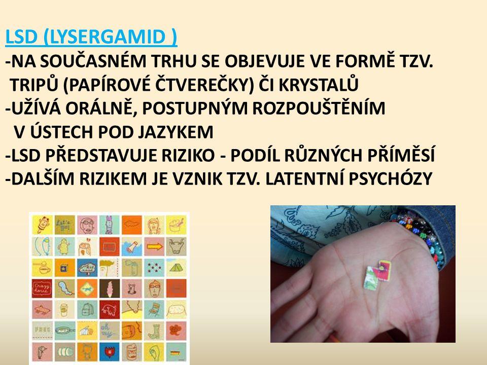 LSD (LYSERGAMID ) -NA SOUČASNÉM TRHU SE OBJEVUJE VE FORMĚ TZV. TRIPŮ (PAPÍROVÉ ČTVEREČKY) ČI KRYSTALŮ -UŽÍVÁ ORÁLNĚ, POSTUPNÝM ROZPOUŠTĚNÍM V ÚSTECH P