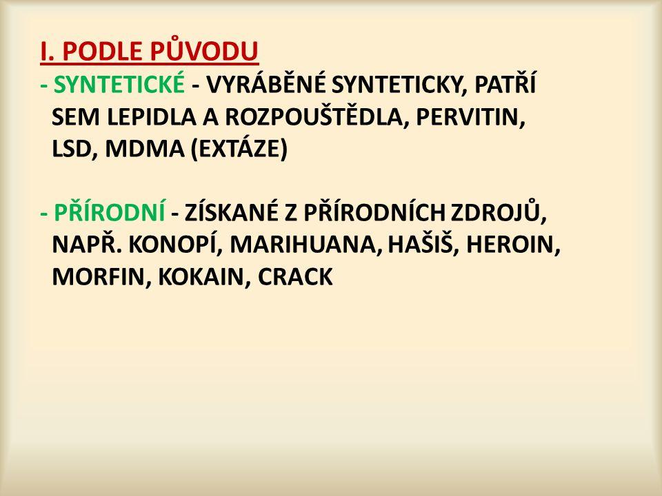I. PODLE PŮVODU - SYNTETICKÉ - VYRÁBĚNÉ SYNTETICKY, PATŘÍ SEM LEPIDLA A ROZPOUŠTĚDLA, PERVITIN, LSD, MDMA (EXTÁZE) - PŘÍRODNÍ - ZÍSKANÉ Z PŘÍRODNÍCH Z