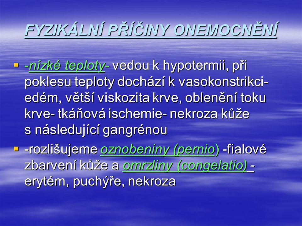 FYZIKÁLNÍ PŘÍČINY ONEMOCNĚNÍ  -nízké teploty- vedou k hypotermii, při poklesu teploty dochází k vasokonstrikci- edém, větší viskozita krve, oblenění