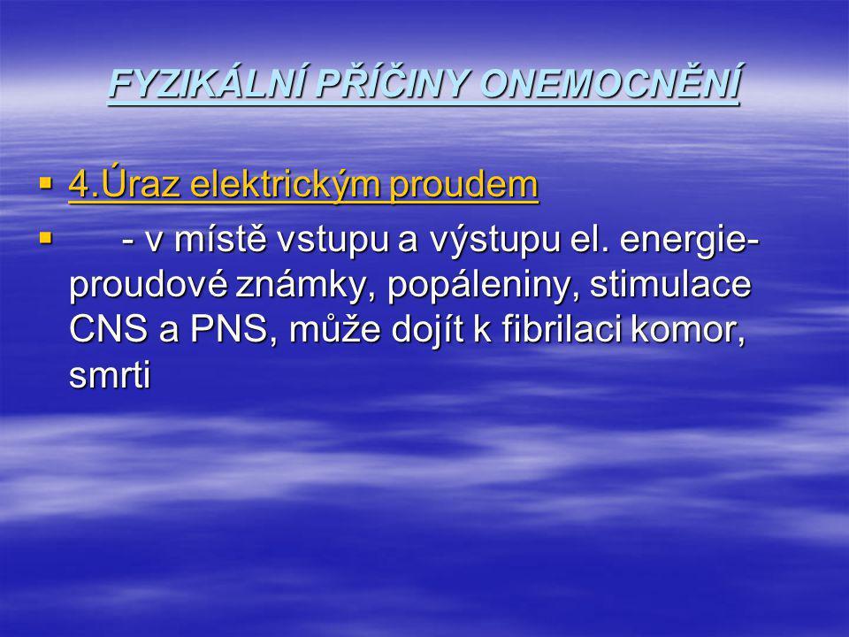 FYZIKÁLNÍ PŘÍČINY ONEMOCNĚNÍ  4.Úraz elektrickým proudem  - v místě vstupu a výstupu el. energie- proudové známky, popáleniny, stimulace CNS a PNS,