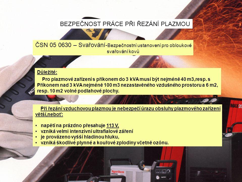 BEZPEČNOST PRÁCE PŘI ŘEZÁNÍ PLAZMOU ČSN 05 0630 – Svařování- Bezpečnostní ustanovení pro obloukové svařování kovů Důležité: Pro plazmové zařízení s příkonem do 3 kVA musí být nejméně 40 m3,resp.