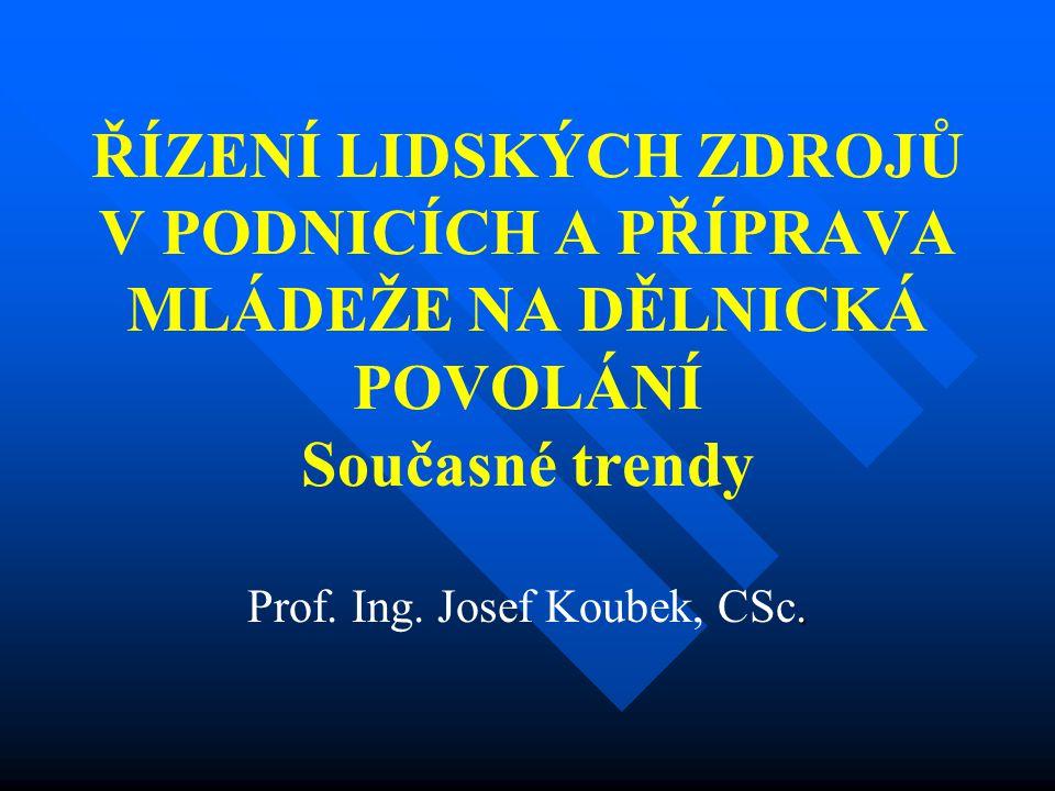 ŘÍZENÍ LIDSKÝCH ZDROJŮ V PODNICÍCH A PŘÍPRAVA MLÁDEŽE NA DĚLNICKÁ POVOLÁNÍ Současné trendy. Prof. Ing. Josef Koubek, CSc.