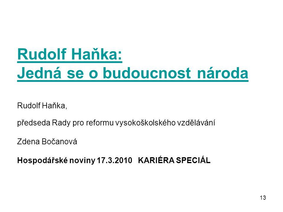 13 Rudolf Haňka: Jedná se o budoucnost národa Rudolf Haňka: Jedná se o budoucnost národa Rudolf Haňka, předseda Rady pro reformu vysokoškolského vzdělávání Zdena Bočanová Hospodářské noviny 17.3.2010 KARIÉRA SPECIÁL