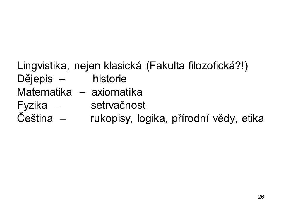 26 Lingvistika, nejen klasická (Fakulta filozofická !) Dějepis – historie Matematika – axiomatika Fyzika – setrvačnost Čeština – rukopisy, logika, přírodní vědy, etika