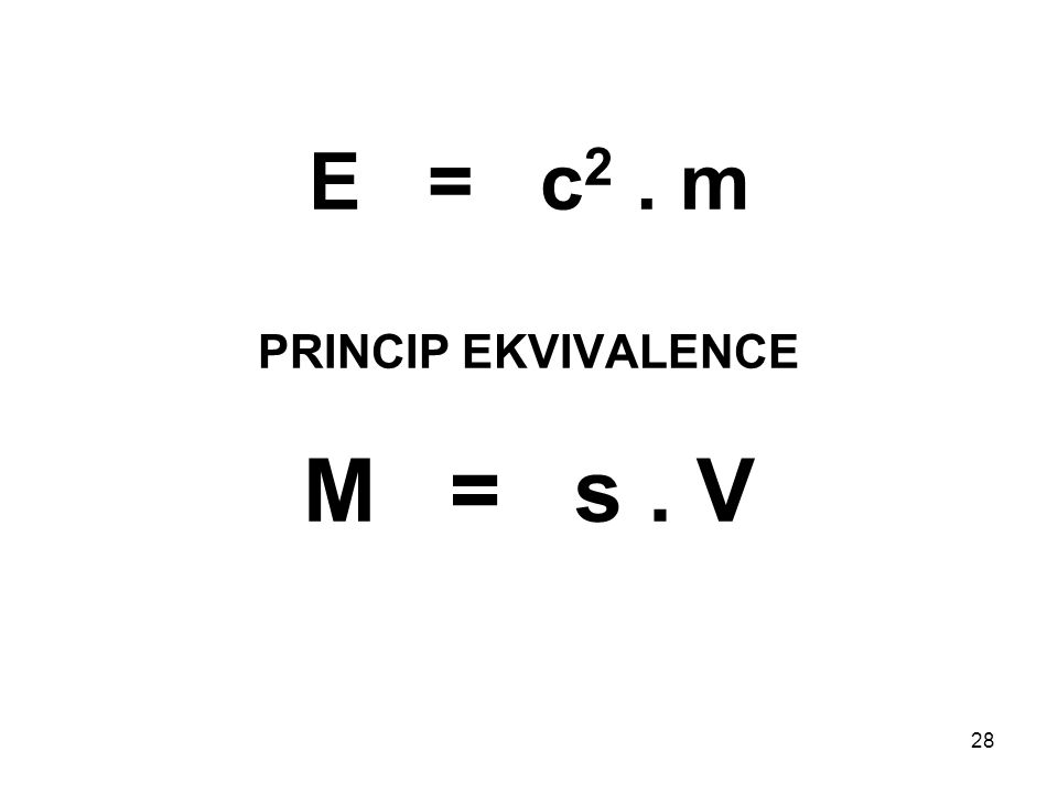 28 E = c 2. m PRINCIP EKVIVALENCE M = s. V