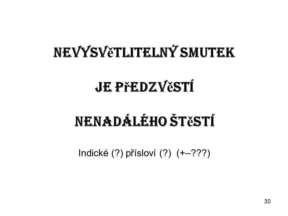 30 Nevysv ě tlitelný smutek je p ř edzv ě stí nenadálého št ě stí Indické ( ) přísloví ( ) (+– )