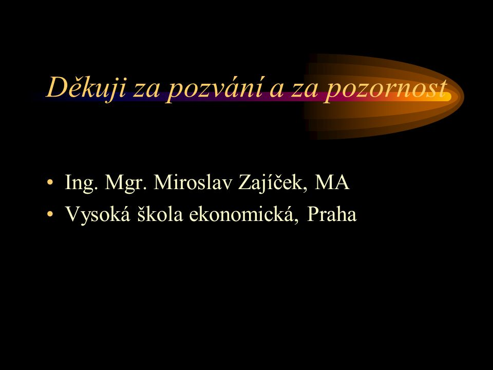 Děkuji za pozvání a za pozornost Ing. Mgr. Miroslav Zajíček, MA Vysoká škola ekonomická, Praha