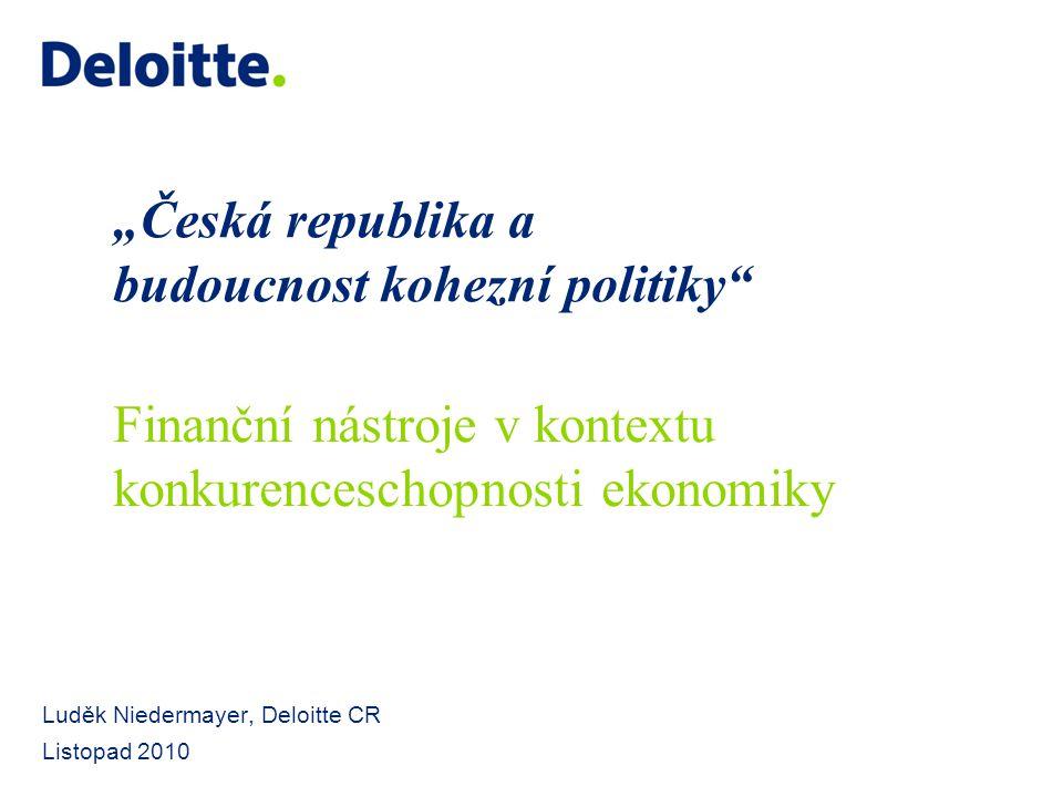 """""""Česká republika a budoucnost kohezní politiky"""" Luděk Niedermayer, Deloitte CR Listopad 2010 Finanční nástroje v kontextu konkurenceschopnosti ekonomi"""