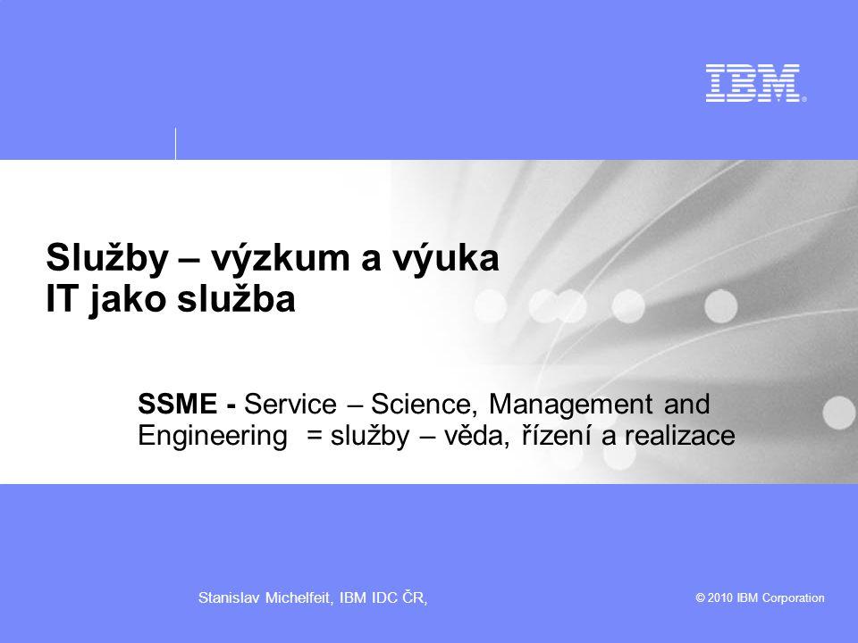 © 2010 IBM Corporation Stanislav Michelfeit, IBM IDC ČR, Služby – výzkum a výuka IT jako služba SSME - Service – Science, Management and Engineering = služby – věda, řízení a realizace
