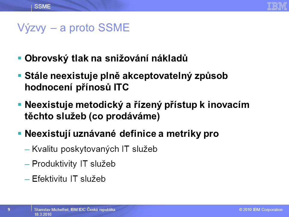 SSME © 2010 IBM Corporation 9Stanislav Michelfeit, IBM IDC Česká republika 18.3.2010 Výzvy – a proto SSME  Obrovský tlak na snižování nákladů  Stále neexistuje plně akceptovatelný způsob hodnocení přínosů ITC  Neexistuje metodický a řízený přístup k inovacím těchto služeb (co prodáváme)  Neexistují uznávané definice a metriky pro –Kvalitu poskytovaných IT služeb –Produktivity IT služeb –Efektivitu IT služeb