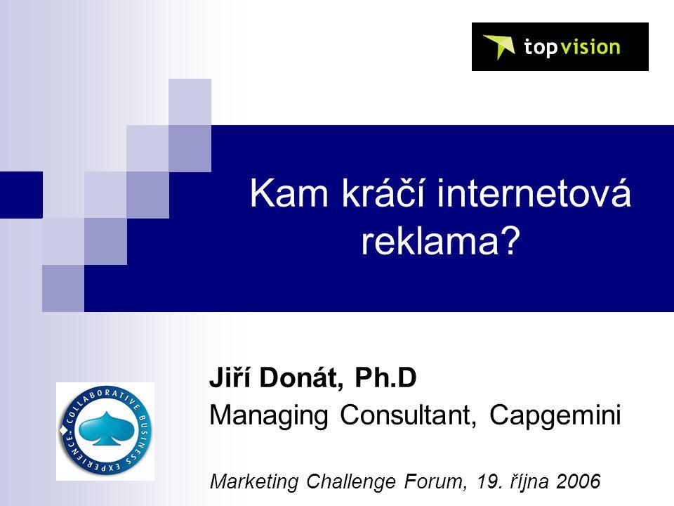 Kam kráčí internetová reklama? Jiří Donát, Ph.D Managing Consultant, Capgemini Marketing Challenge Forum, 19. října 2006