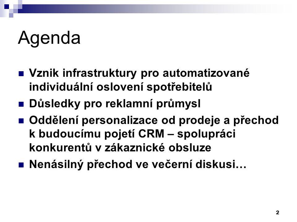 2 Agenda Vznik infrastruktury pro automatizované individuální oslovení spotřebitelů Důsledky pro reklamní průmysl Oddělení personalizace od prodeje a přechod k budoucímu pojetí CRM – spolupráci konkurentů v zákaznické obsluze Nenásilný přechod ve večerní diskusi…