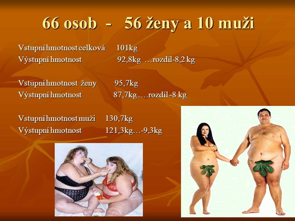Celkový tělesný tuk 45,9%.........42,3% -3,6% Celkový tělesný tuk 45,9%.........42,3% -3,6% u žen 47%............43,35% -3,65% ( 6,76 kg tuku) u žen 47%............43,35% -3,65% ( 6,76 kg tuku) u mužů 35,8%.........32,66% -3,14% ( 6,6 kg tuku) u mužů 35,8%.........32,66% -3,14% ( 6,6 kg tuku) Viscerální tuk 11,55%........10,25% -1,3% Viscerální tuk 11,55%........10,25% -1,3% ženy 10,45%........9,35% -1,1% ženy 10,45%........9,35% -1,1% muži 21,2%.........18,1% -3,1% muži 21,2%.........18,1% -3,1%