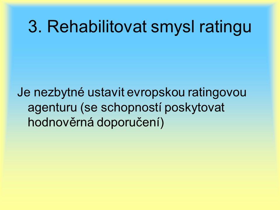 3. Rehabilitovat smysl ratingu Je nezbytné ustavit evropskou ratingovou agenturu (se schopností poskytovat hodnověrná doporučení)