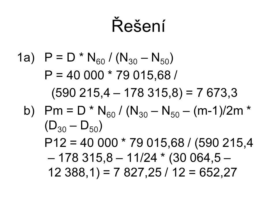 Řešení 1a)P = D * N 60 / (N 30 – N 50 ) P = 40 000 * 79 015,68 / (590 215,4 – 178 315,8) = 7 673,3 b)Pm = D * N 60 / (N 30 – N 50 – (m-1)/2m * (D 30 – D 50 ) P12 = 40 000 * 79 015,68 / (590 215,4 – 178 315,8 – 11/24 * (30 064,5 – 12 388,1) = 7 827,25 / 12 = 652,27