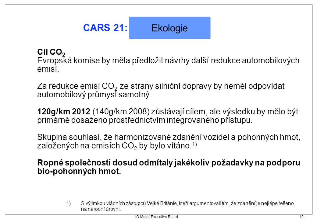 IG Metall Executive Board 19 CARS 21: Cíl CO 2 Evropská komise by měla předložit návrhy další redukce automobilových emisí. Za redukce emisí CO 2 ze s