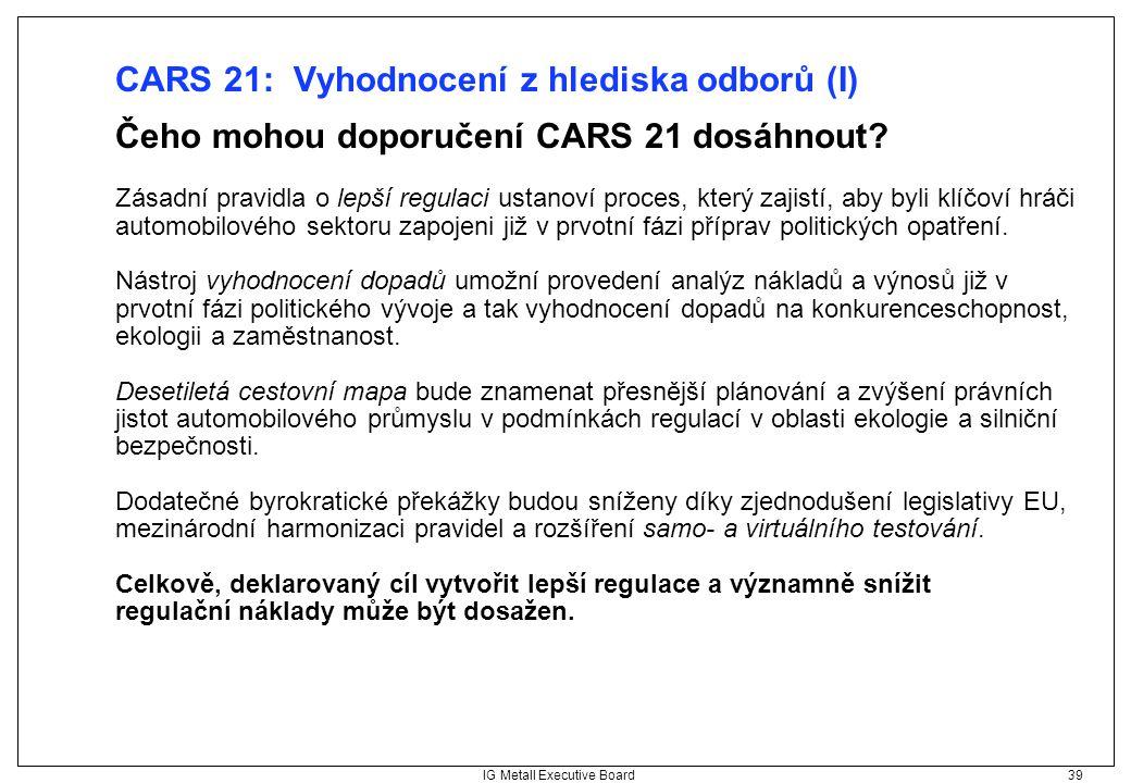 IG Metall Executive Board 39 CARS 21: Vyhodnocení z hlediska odborů (I) Čeho mohou doporučení CARS 21 dosáhnout? Zásadní pravidla o lepší regulaci ust
