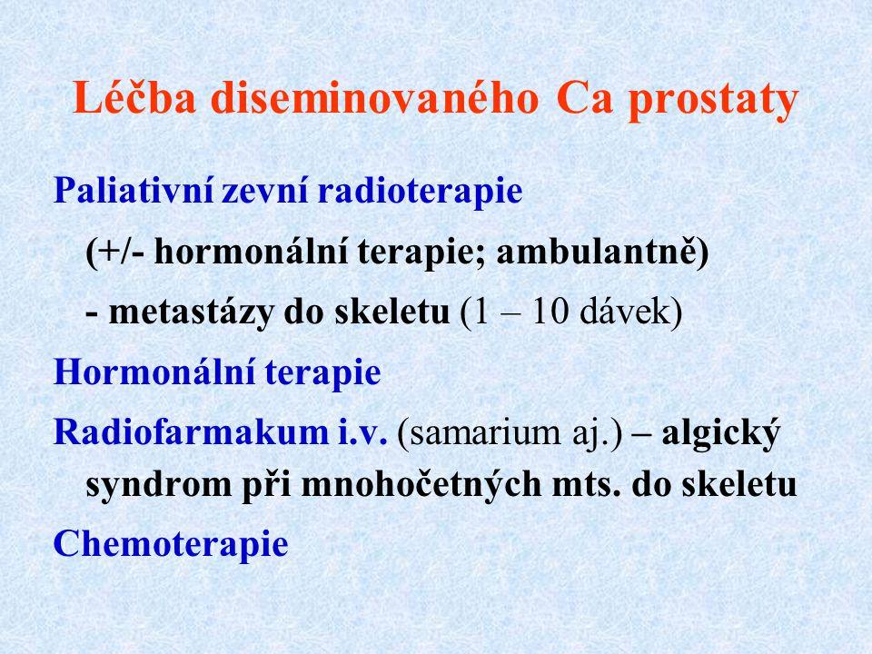 Léčba diseminovaného Ca prostaty Paliativní zevní radioterapie (+/- hormonální terapie; ambulantně) - metastázy do skeletu (1 – 10 dávek) Hormonální t