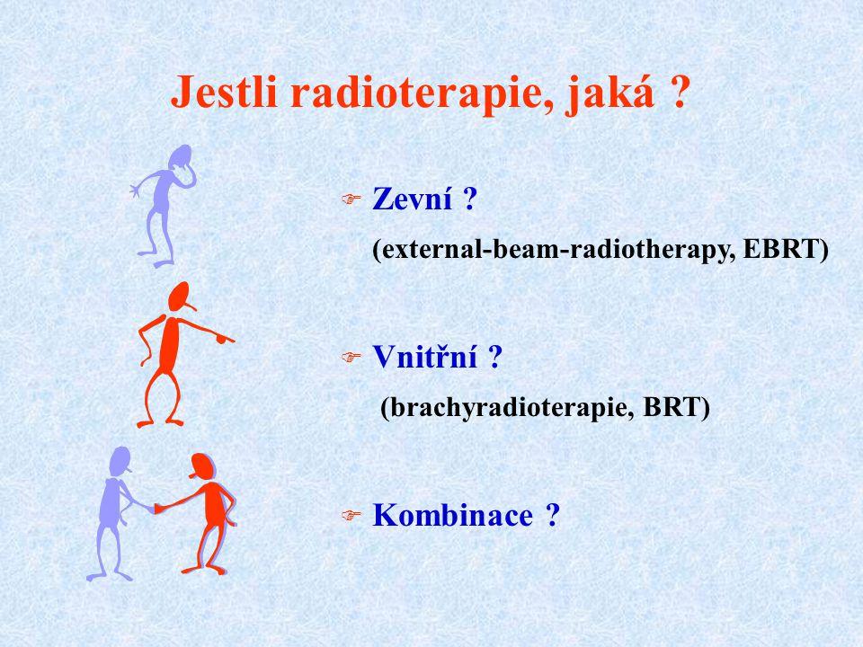 Jestli radioterapie, jaká ? F Zevní ? (external-beam-radiotherapy, EBRT) F Kombinace ? F Vnitřní ? (brachyradioterapie, BRT)