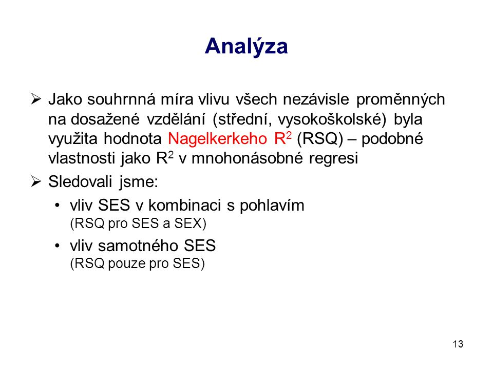 Analýza  Jako souhrnná míra vlivu všech nezávisle proměnných na dosažené vzdělání (střední, vysokoškolské) byla využita hodnota Nagelkerkeho R 2 (RSQ) – podobné vlastnosti jako R 2 v mnohonásobné regresi  Sledovali jsme: vliv SES v kombinaci s pohlavím (RSQ pro SES a SEX) vliv samotného SES (RSQ pouze pro SES) 13