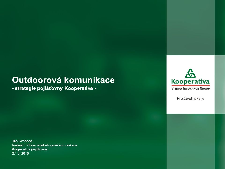 Outdoorová komunikace - strategie pojišťovny Kooperativa - Jan Svoboda Vedoucí odboru marketingové komunikace Kooperativa pojišťovna 27. 5. 2010
