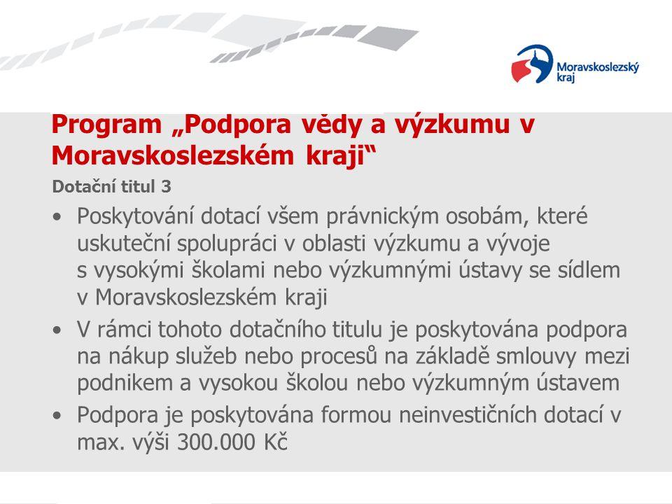 """Název prezentace Program """"Podpora vědy a výzkumu v Moravskoslezském kraji Dotační titul 3 Poskytování dotací všem právnickým osobám, které uskuteční spolupráci v oblasti výzkumu a vývoje s vysokými školami nebo výzkumnými ústavy se sídlem v Moravskoslezském kraji V rámci tohoto dotačního titulu je poskytována podpora na nákup služeb nebo procesů na základě smlouvy mezi podnikem a vysokou školou nebo výzkumným ústavem Podpora je poskytována formou neinvestičních dotací v max."""