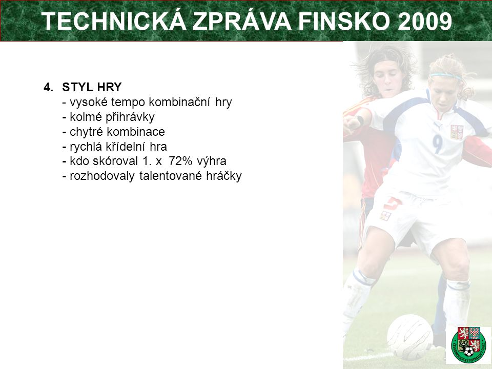 TECHNICKÁ ZPRÁVA FINSKO 2009 4.STYL HRY - vysoké tempo kombinační hry - kolmé přihrávky - chytré kombinace - rychlá křídelní hra - kdo skóroval 1.