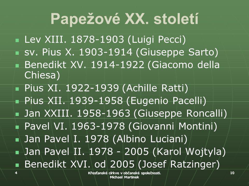4 Křesťanské církve v občanské společnosti. Michael Martinek 10 Papežové XX. století Lev XIII. 1878-1903 (Luigi Pecci) sv. Pius X. 1903-1914 (Giuseppe
