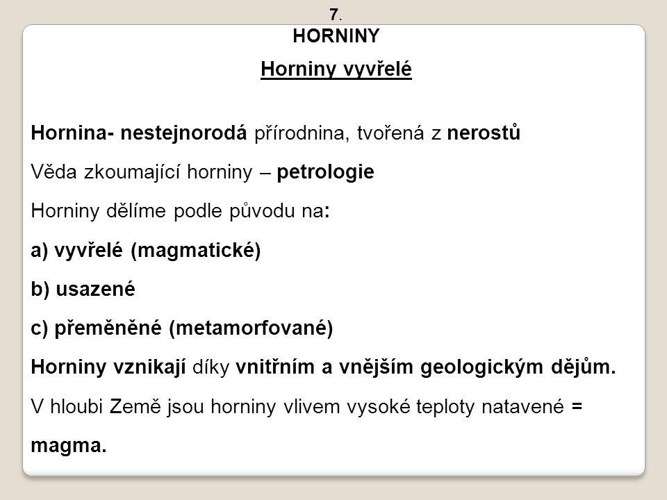 7. HORNINY Horniny vyvřelé Hornina- nestejnorodá přírodnina, tvořená z nerostů Věda zkoumající horniny – petrologie Horniny dělíme podle původu na: a)