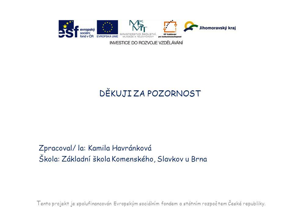 T ento projekt je spolufinancován Evropským sociálním fondem a státním rozpočtem České republiky. DĚKUJI ZA POZORNOST Zpracoval/ la: Kamila Havránková