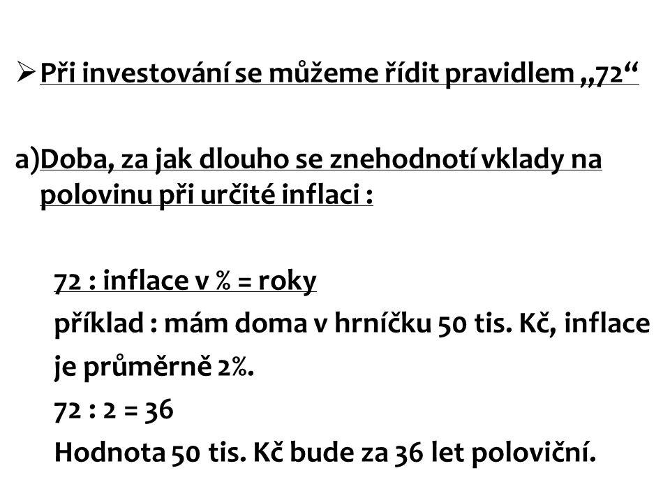 """ Při investování se můžeme řídit pravidlem """"72"""" a)Doba, za jak dlouho se znehodnotí vklady na polovinu při určité inflaci : 72 : inflace v % = roky p"""