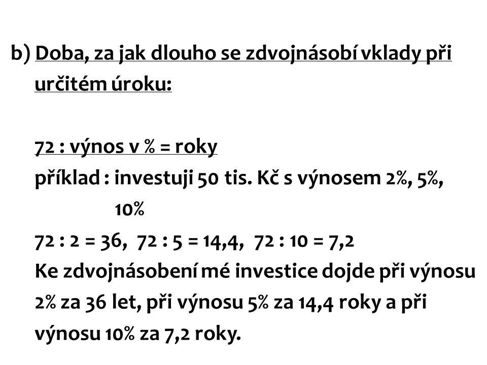 b) Doba, za jak dlouho se zdvojnásobí vklady při určitém úroku: 72 : výnos v % = roky příklad : investuji 50 tis. Kč s výnosem 2%, 5%, 10% 72 : 2 = 36
