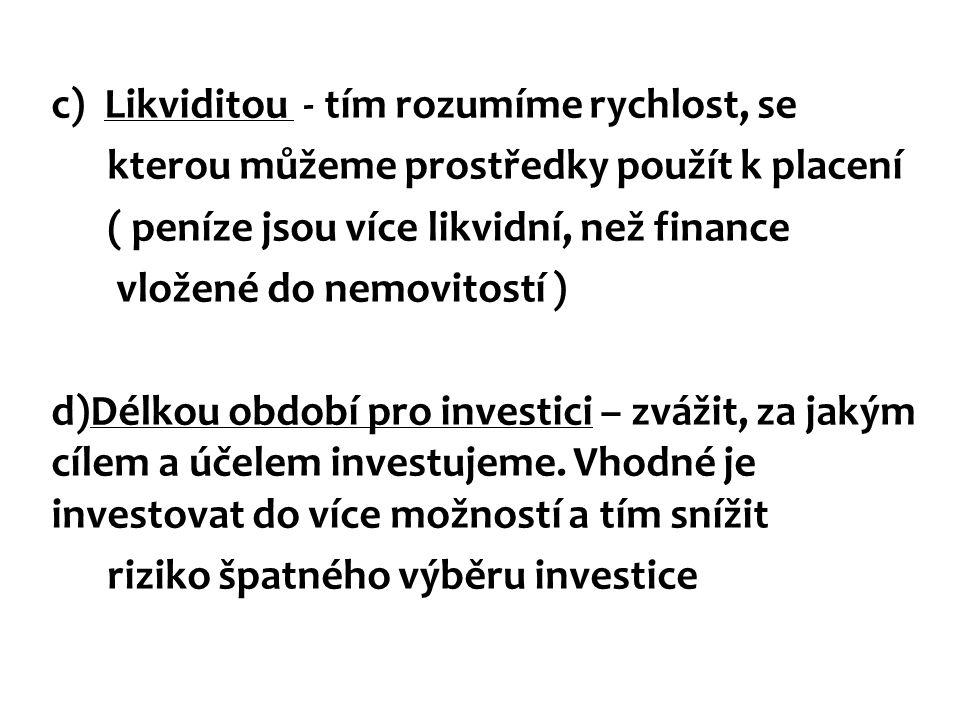 c) Likviditou - tím rozumíme rychlost, se kterou můžeme prostředky použít k placení ( peníze jsou více likvidní, než finance vložené do nemovitostí )