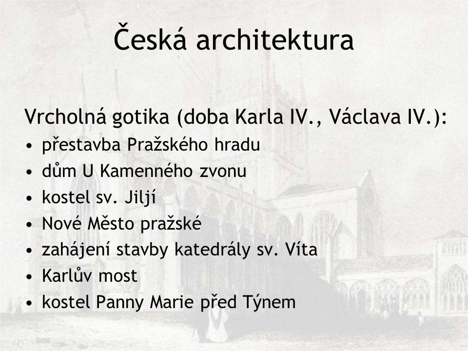 Česká architektura Vrcholná gotika (doba Karla IV., Václava IV.): přestavba Pražského hradu dům U Kamenného zvonu kostel sv.