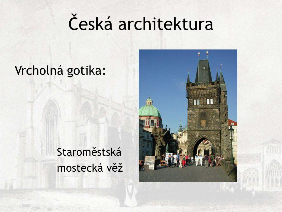 Česká architektura Staroměstská mostecká věž Vrcholná gotika: